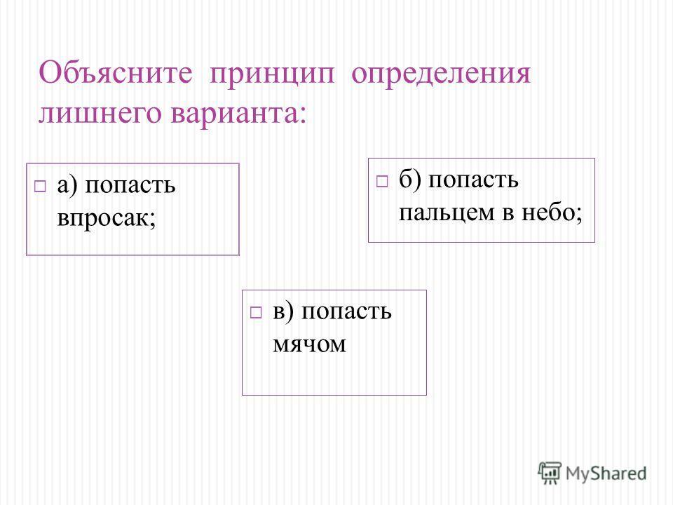 Объясните принцип определения лишнего варианта: а) попасть впросак; б) попасть пальцем в небо; в) попасть мячом