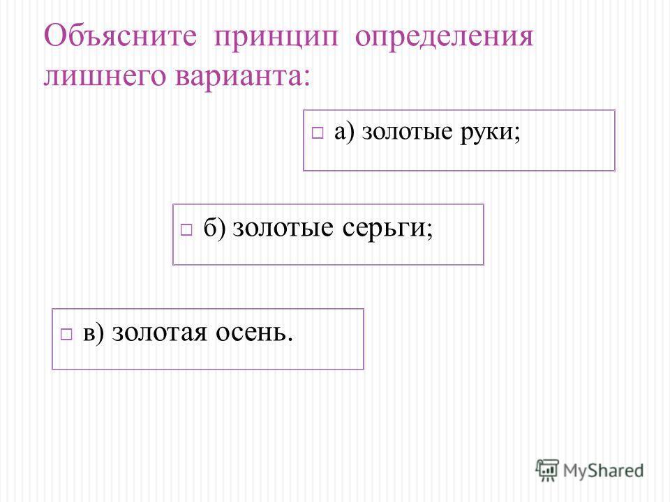 а) золотые руки; в) золотая осень. б) золотые серьги ; Объясните принцип определения лишнего варианта: