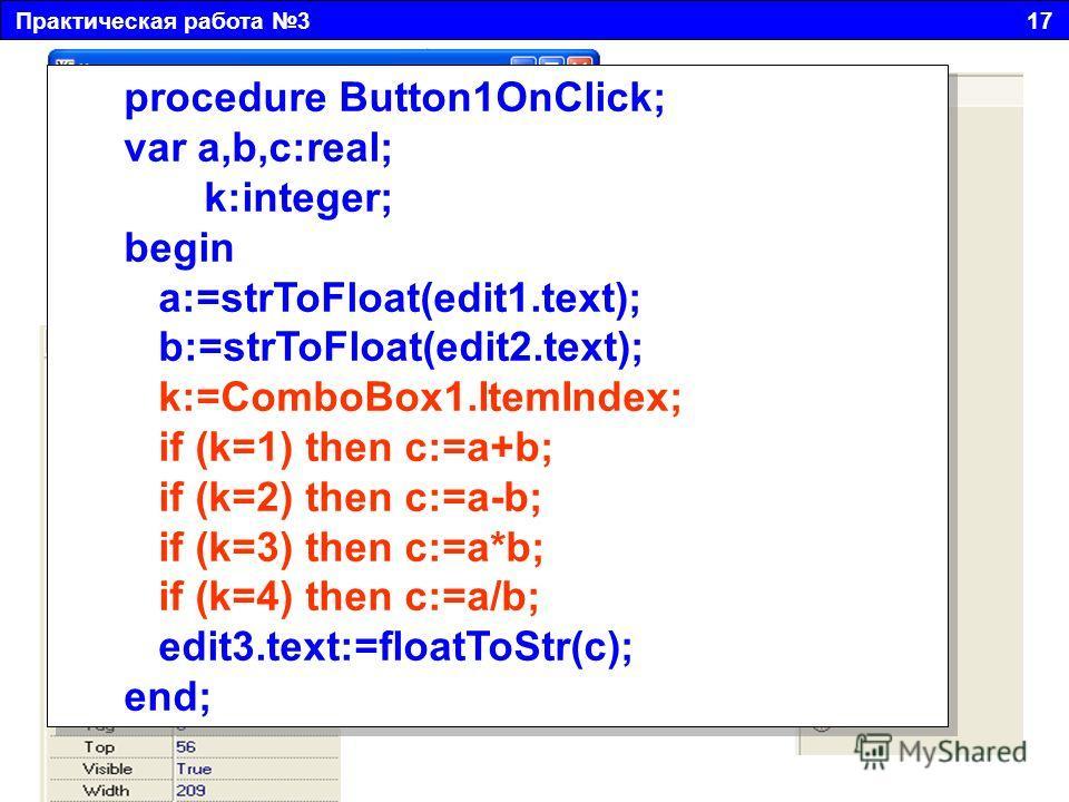 Практическая работа 3 17 Двойным щелчком создадим событие, в котором разместим следующий текст: procedure Button1OnClick; var a,b,c:real; k:integer; begin a:=strToFloat(edit1.text); b:=strToFloat(edit2.text); k:=ComboBox1.ItemIndex; if (k=1) then c:=