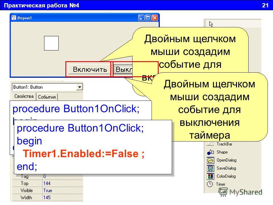 Практическая работа 4 21 Двойным щелчком мыши создадим событие для включения таймера procedure Button1OnClick; begin Timer1.Enabled:=True; end; procedure Button1OnClick; begin Timer1.Enabled:=True; end; Двойным щелчком мыши создадим событие для выклю