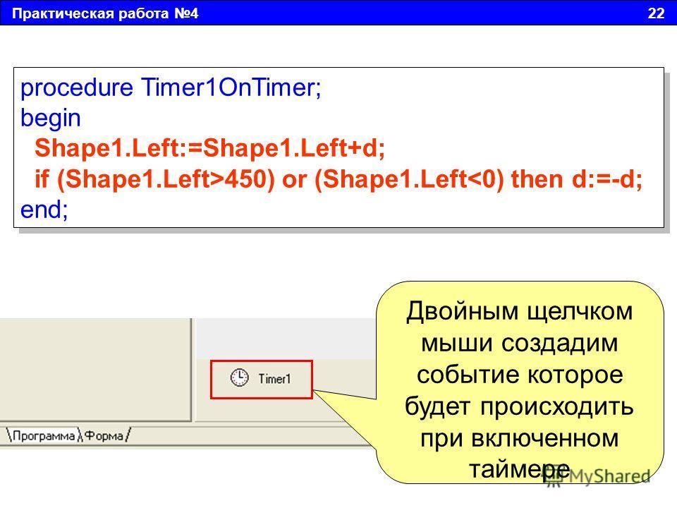 Практическая работа 4 22 Двойным щелчком мыши создадим событие которое будет происходить при включенном таймере procedure Timer1OnTimer; begin Shape1.Left:=Shape1.Left+d; if (Shape1.Left>450) or (Shape1.Left450) or (Shape1.Left