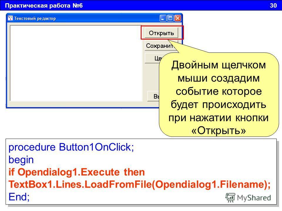 Практическая работа 6 30 Двойным щелчком мыши создадим событие которое будет происходить при нажатии кнопки «Открыть» procedure Button1OnClick; begin if Opendialog1. Execute then TextBox1.Lines.LoadFromFile(Opendialog1.Filename); End; procedure Butto