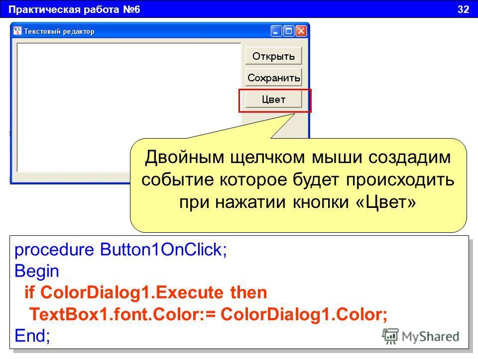 Практическая работа 6 32 Двойным щелчком мыши создадим событие которое будет происходить при нажатии кнопки «Цвет» procedure Button1OnClick; Begin if ColorDialog1. Execute then TextBox1.font.Color:= ColorDialog1.Color; End; procedure Button1OnClick;