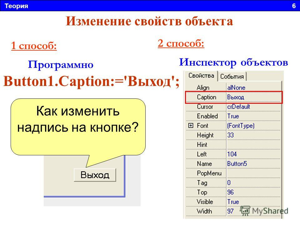 Теория 6 Изменение свойств объекта Инспектор объектов Программно Button1.Caption:='Выход'; 1 способ: 2 способ: Как изменить надпись на кнопке?