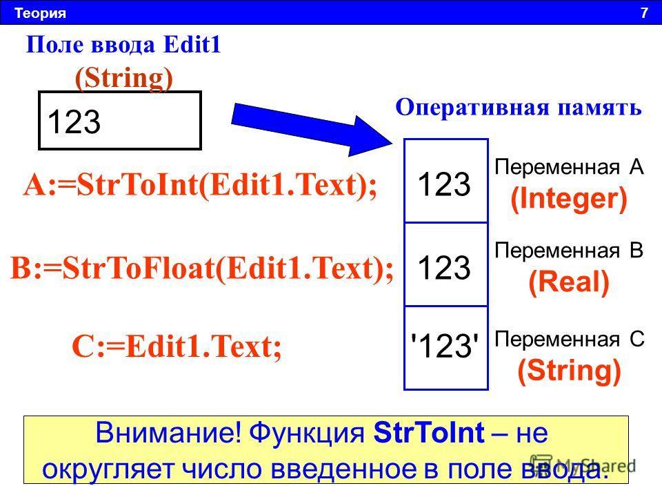 Теория 7 123 Поле ввода Edit1 (String) Оперативная память Переменная А (Integer) Переменная B (Real) Переменная C (String) A:=StrToInt(Edit1.Text); B:=StrToFloat(Edit1.Text); C:=Edit1.Text; 123 '123' Внимание! Функция StrToInt – не округляет число вв