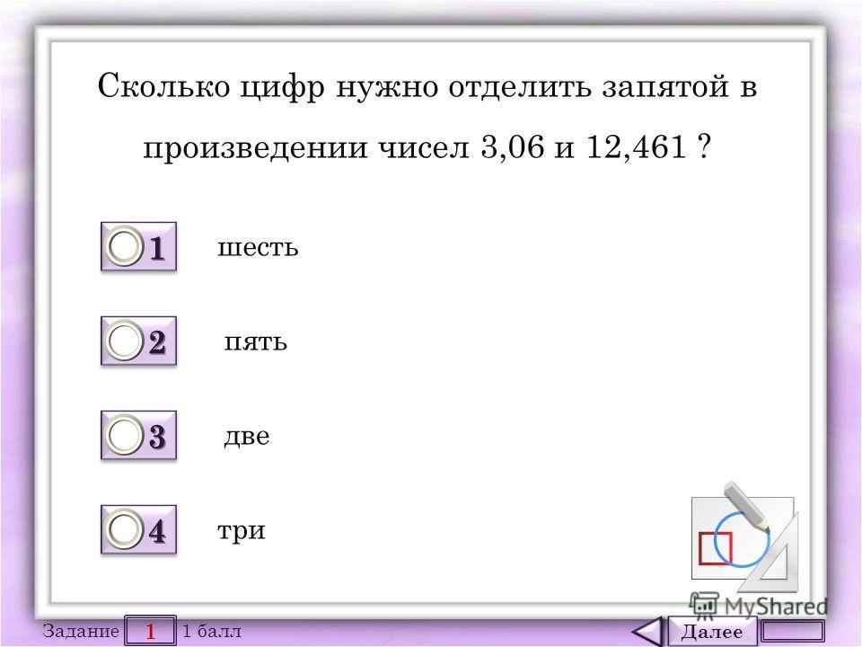 Далее 1 Задание 1 балл 1111 1111 2222 2222 3333 3333 4444 4444 Сколько цифр нужно отделить запятой в произведении чисел 3,06 и 12,461 ? шесть три две пять