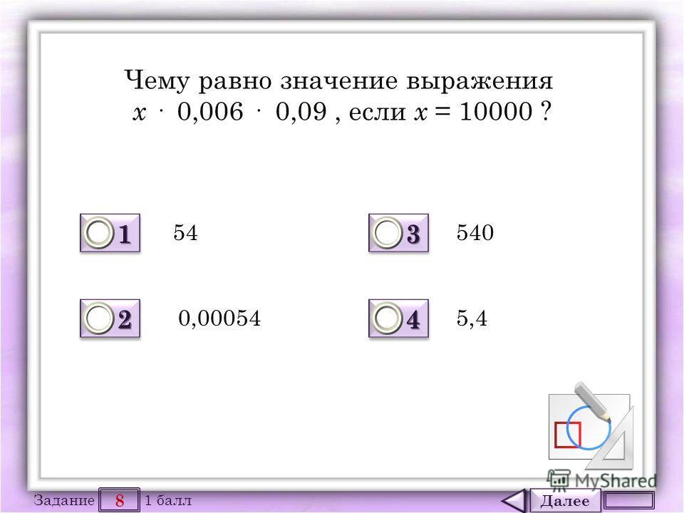 Далее 8 Задание 1 балл 1111 1111 2222 2222 3333 3333 4444 4444 Чему равно значение выражения х · 0,006 · 0,09, если х = 10000 ? 54 0,00054 540 5,4
