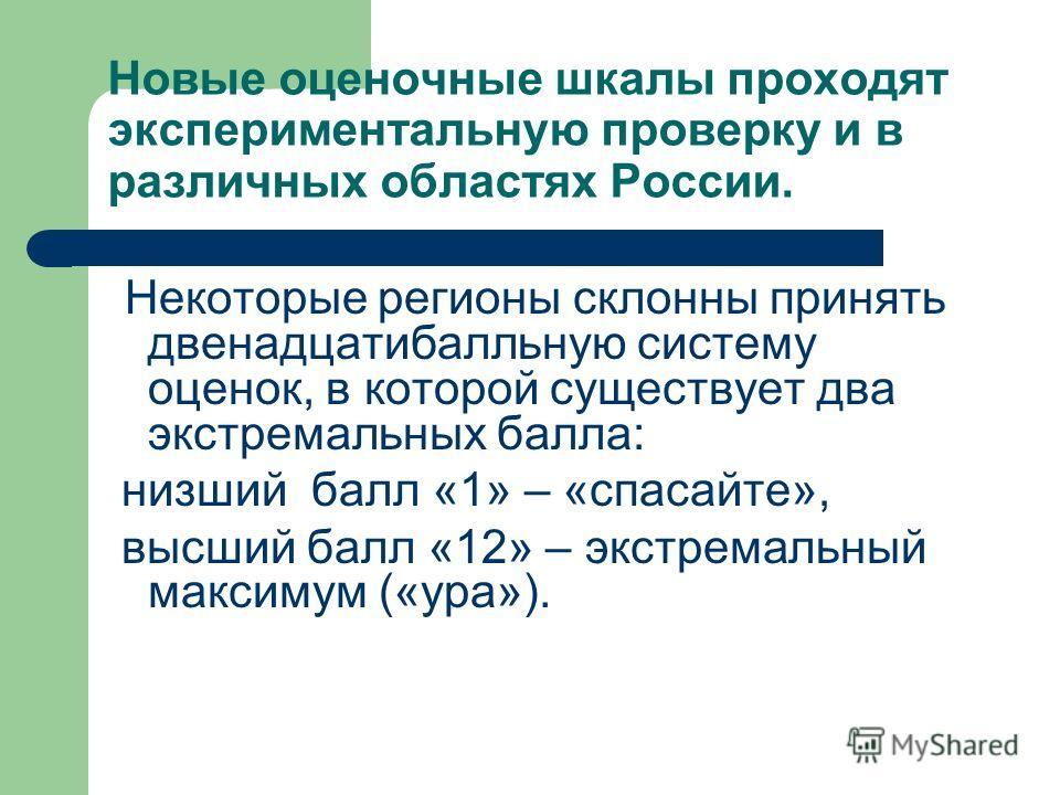 Новые оценочные шкалы проходят экспериментальную проверку и в различных областях России. Некоторые регионы склонны принять двенадцати балльную систему оценок, в которой существует два экстремальных балла: низший балл «1» – «спасайте», высший балл «12