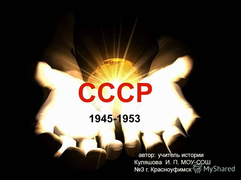 СССР 1945-1953 Rавтор: учитель истории Куляшова И. П. МОУ-СОШ 3 г. Красноуфимск