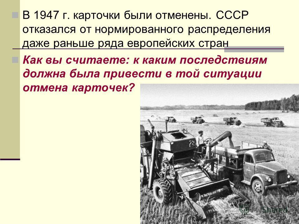 В 1947 г. карточки были отменены. СССР отказался от нормированного распределения даже раньше ряда европейских стран Как вы считаете: к каким последствиям должна была привести в той ситуации отмена карточек?