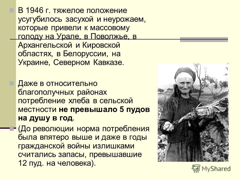 В 1946 г. тяжелое положение усугубилось засухой и неурожаем, которые привели к массовому голоду на Урале, в Поволжье, в Архангельской и Кировской областях, в Белоруссии, на Украине, Северном Кавказе. Даже в относительно благополучных районах потребле