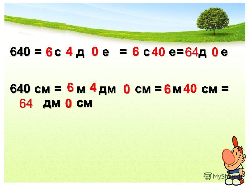 640 = с д е =с е=де 640 см = дм см = м см = дм см 6 6 4 4 0 0 6 6 40 64 64 0 0