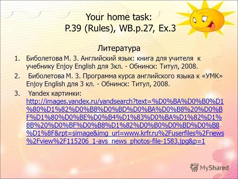 Your home task: P.39 (Rules), WB.p.27, Ex.3 Литература 1. Биболетова М. 3. Английский язык: книга для учителя к учебнику Enjoy English для 3 кл. - Обнинск: Титул, 2008. 2. Биболетова М. 3. Программа курса английского языка к «УМК» Enjoy English для 3