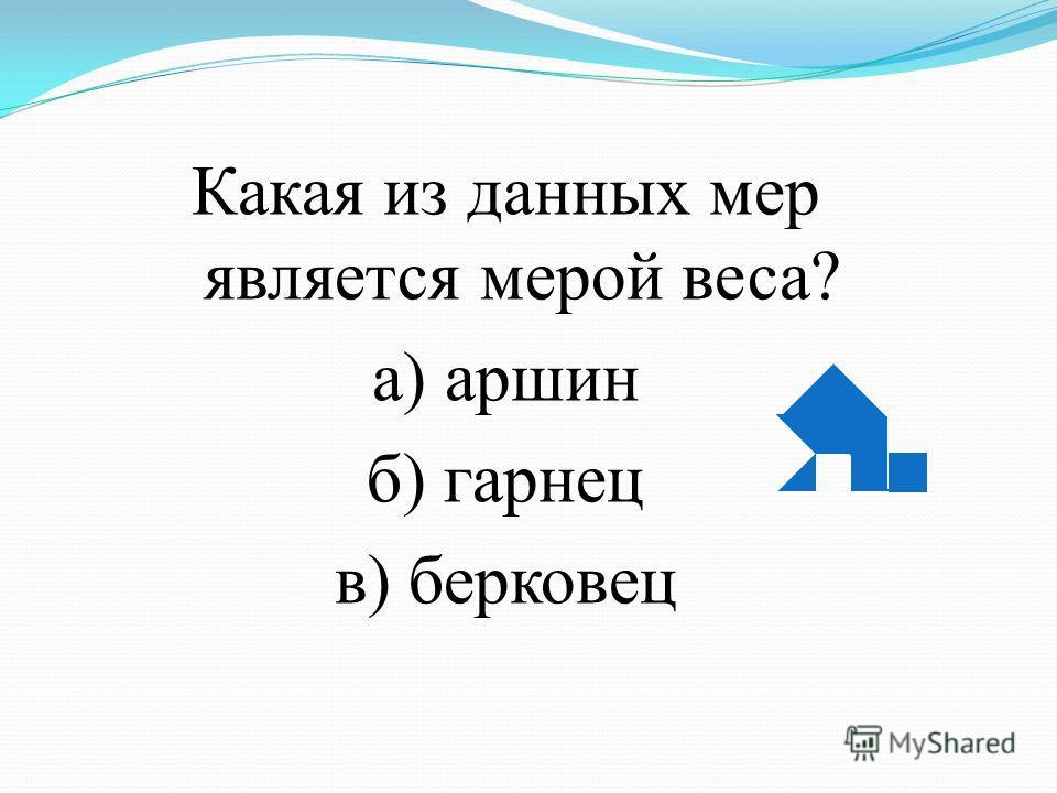 Какая из данных мер является мерой веса? а) аршин б) гарнец в) берковец