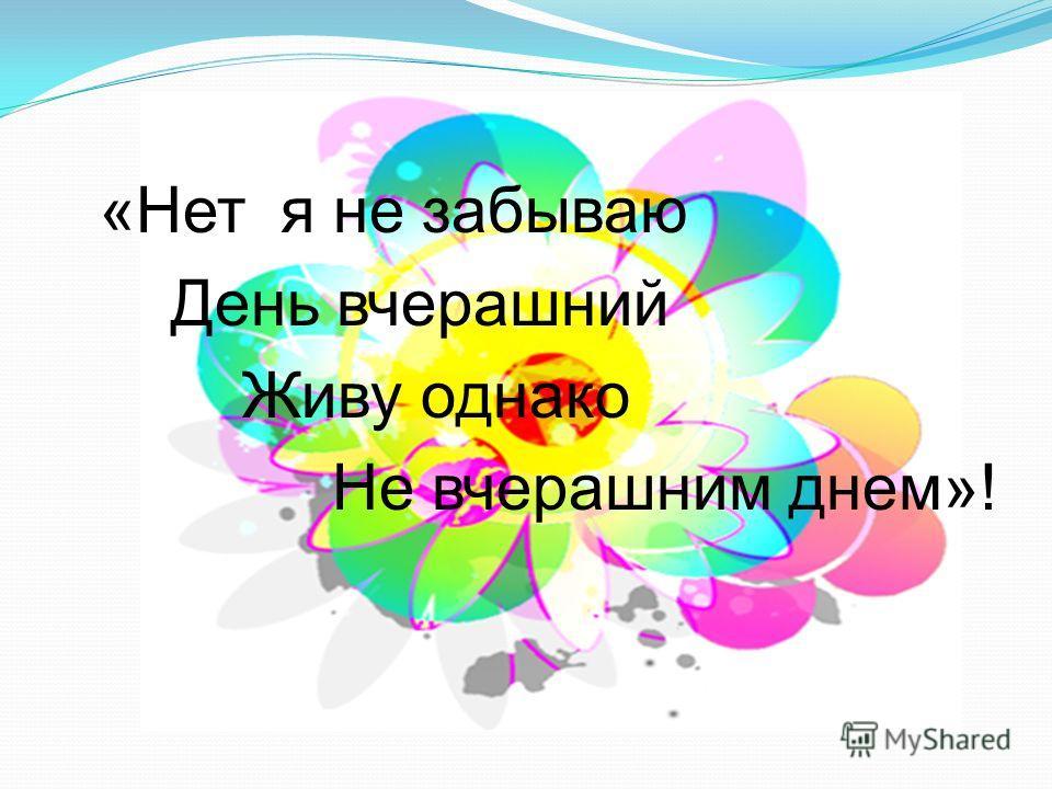 «Нет я не забываю День вчерашний Живу однако Не вчерашним днем»!