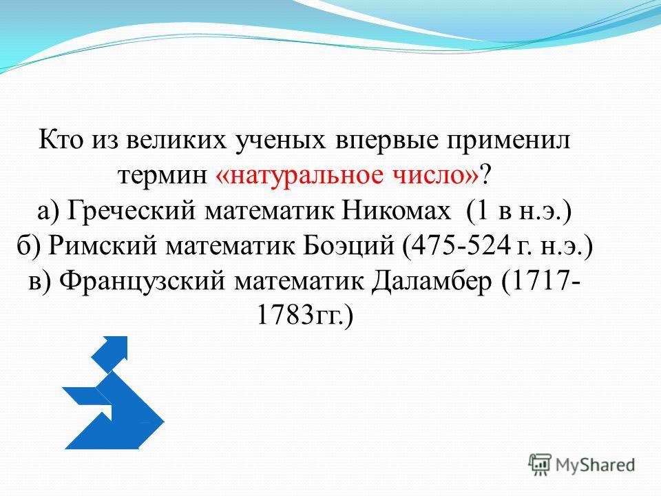 Кто из великих ученых впервые применил термин «натуральное число»? а) Греческий математик Никомах (1 в н.э.) б) Римский математик Боэций (475-524 г. н.э.) в) Французский математик Даламбер (1717- 1783 гг.)