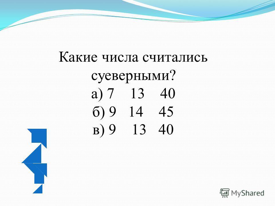 Какие числа считались суеверными? а) 7 13 40 б) 9 14 45 в) 9 13 40
