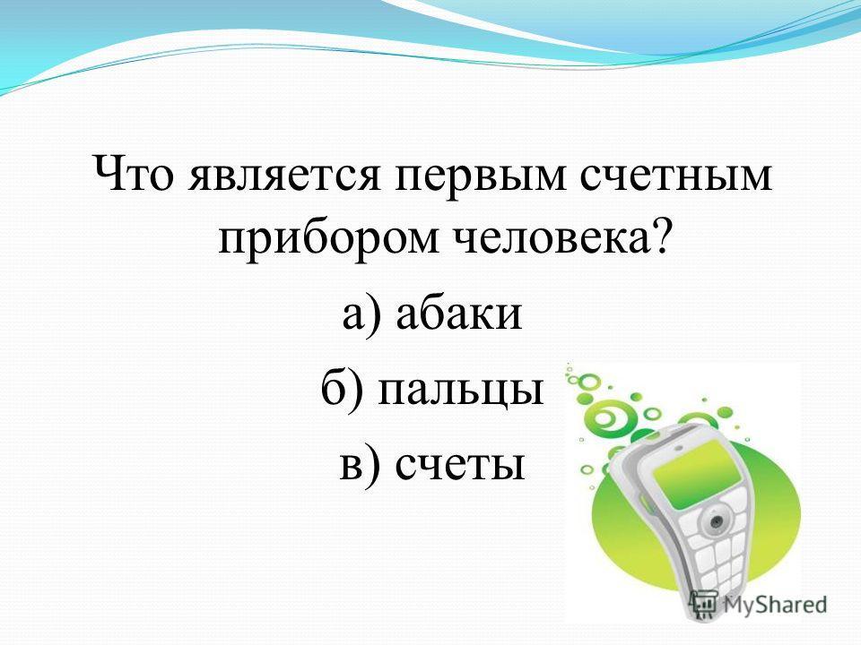 Что является первым счетным прибором человека? а) абаки б) пальцы в) счеты