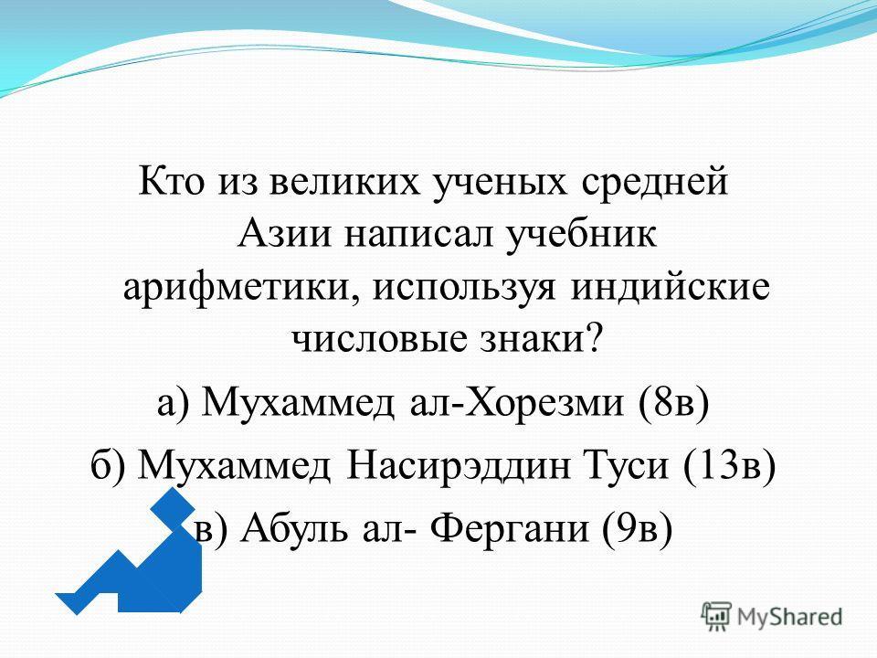 Кто из великих ученых средней Азии написал учебник арифметики, используя индийские числовые знаки? а) Мухаммед ал-Хорезми (8 в) б) Мухаммед Насирэддин Туси (13 в) в) Абуль ал- Фергани (9 в)