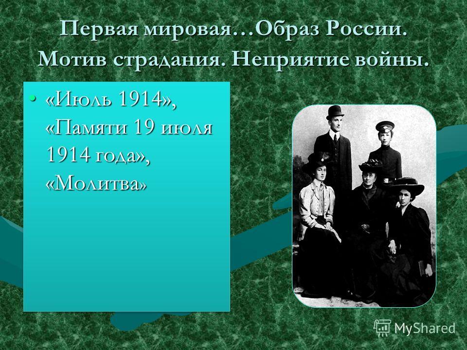 Первая мировая…Образ России. Мотив страдания. Неприятие войны. «Июль 1914», «Памяти 19 июля 1914 года», «Молитва »«Июль 1914», «Памяти 19 июля 1914 года», «Молитва »