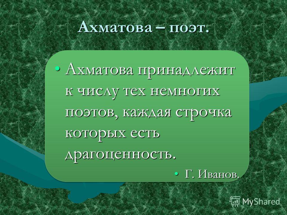 Ахматова – поэт. Ахматова принадлежит к числу тех немногих поэтов, каждая строчка которых есть драгоценность.Ахматова принадлежит к числу тех немногих поэтов, каждая строчка которых есть драгоценность. Г. Иванов.Г. Иванов. Ахматова принадлежит к числ