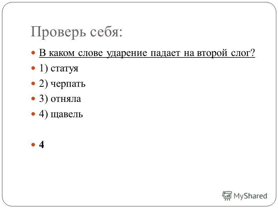 Проверь себя: В каком слове ударение падает на второй слог? 1) статуя 2) черпать 3) отняла 4) щавель 4