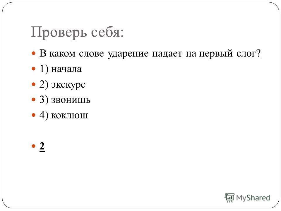 Проверь себя: В каком слове ударение падает на первый слог? 1) начала 2) экскурс 3) звонишь 4) коклюш 2