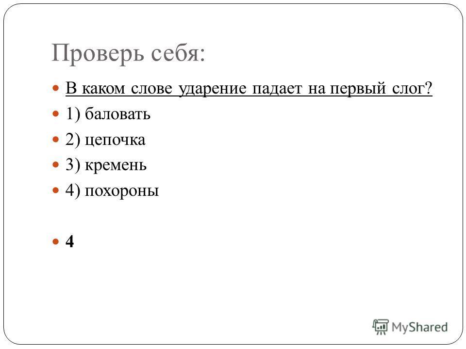 Проверь себя: В каком слове ударение падает на первый слог? 1) баловать 2) цепочка 3) кремень 4) похороны 4