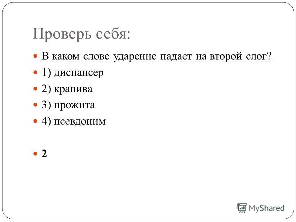 Проверь себя: В каком слове ударение падает на второй слог? 1) диспансер 2) крапива 3) прожита 4) псевдоним 2