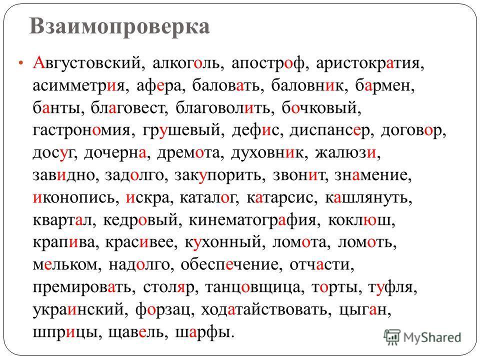 Взаимопроверка Августовский, алкоголь, апостроф, аристократия, асимметрия, а фера, баловать, баловник, бармен, банты, благовест, благоволить, бочковый, гастрономия, грушевый, дефис, диспансер, договор, досуг, дочерна, дремота, духовник, жалюзи, завид