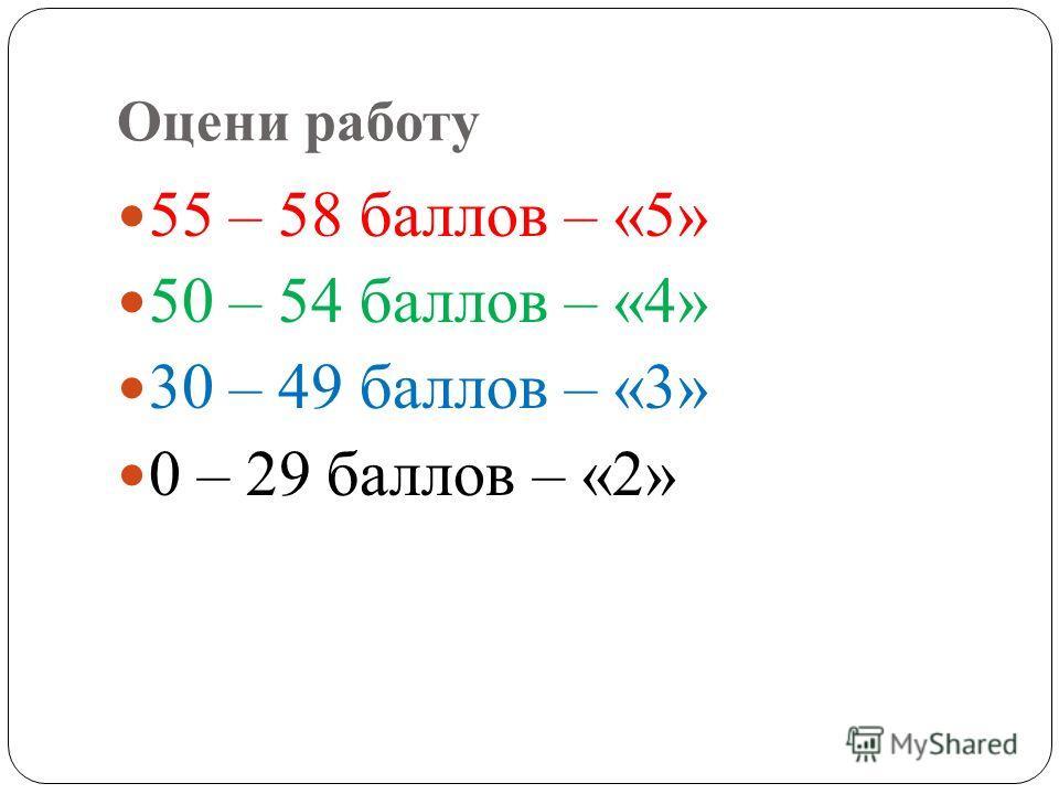 Оцени работу 55 – 58 баллов – «5» 50 – 54 баллов – «4» 30 – 49 баллов – «3» 0 – 29 баллов – «2»