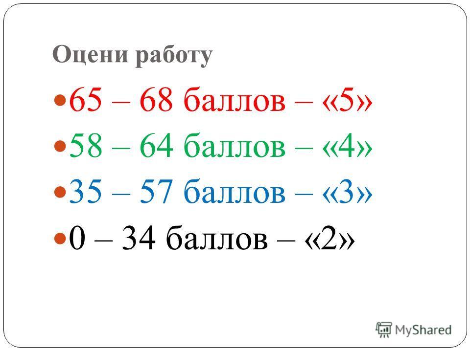 Оцени работу 65 – 68 баллов – «5» 58 – 64 баллов – «4» 35 – 57 баллов – «3» 0 – 34 баллов – «2»