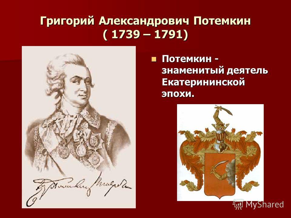 Григорий Александрович Потемкин ( 1739 – 1791) Потемкин - знаменитый деятель Екатерининской эпохи. Потемкин - знаменитый деятель Екатерининской эпохи.