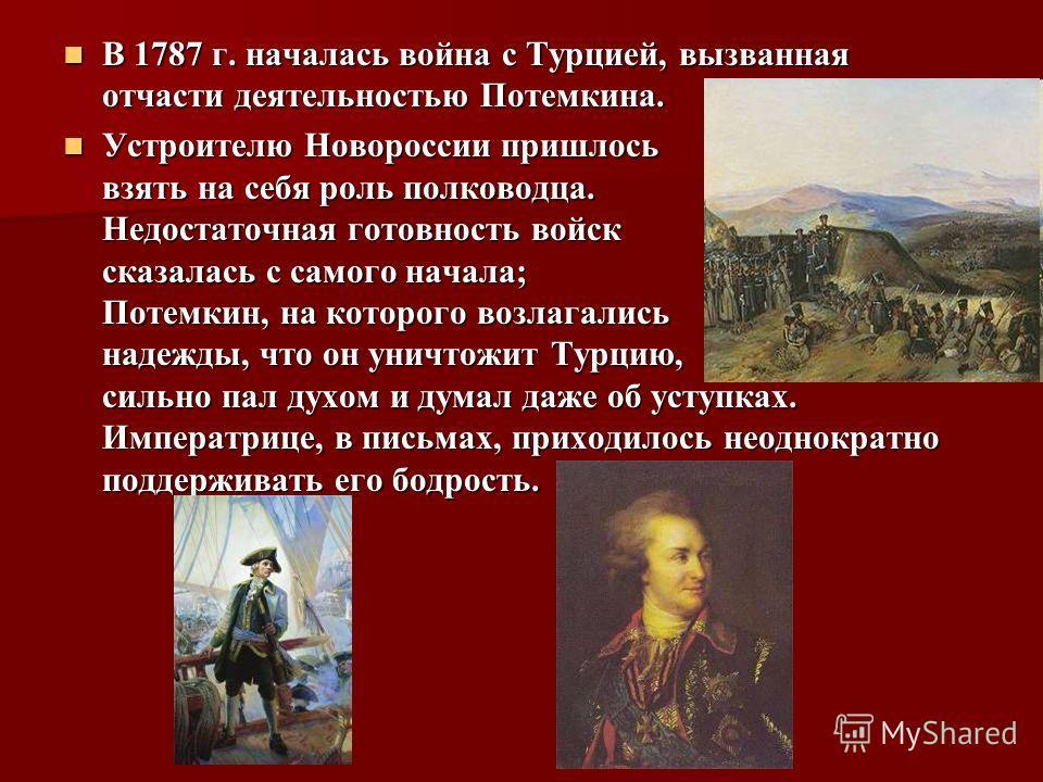 В 1787 г. началась война с Турцией, вызванная отчасти деятельностью Потемкина. В 1787 г. началась война с Турцией, вызванная отчасти деятельностью Потемкина. Устроителю Новороссии пришлось взять на себя роль полководца. Недостаточная готовность войск