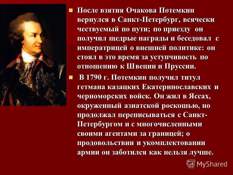 После взятия Очакова Потемкин вернулся в Санкт-Петербург, всячески чествуемый по пути; по приезду он получил щедрые награды и беседовал с императрицей о внешней политике: он стоял в это время за уступчивость по отношению к Швеции и Пруссии. После взя