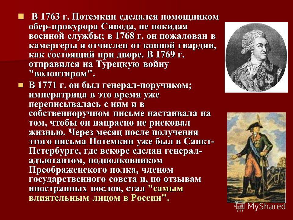 В 1763 г. Потемкин сделался помощником обер-прокурора Синода, не покидая военной службы; в 1768 г. он пожалован в камергеры и отчислен от конной гвардии, как состоящий при дворе. В 1769 г. отправился на Турецкую войну