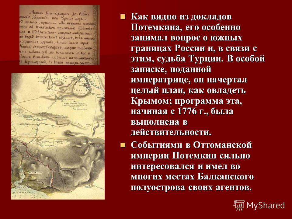 Как видно из докладов Потемкина, его особенно занимал вопрос о южных границах России и, в связи с этим, судьба Турции. В особой записке, поданной императрице, он начертал целый план, как овладеть Крымом; программа эта, начиная с 1776 г., была выполне
