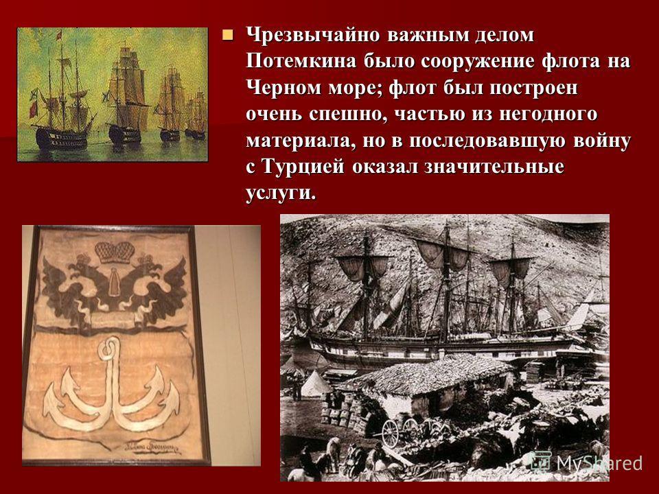 Чрезвычайно важным делом Потемкина было сооружение флота на Черном море; флот был построен очень спешно, частью из негодного материала, но в последовавшую войну с Турцией оказал значительные услуги. Чрезвычайно важным делом Потемкина было сооружение