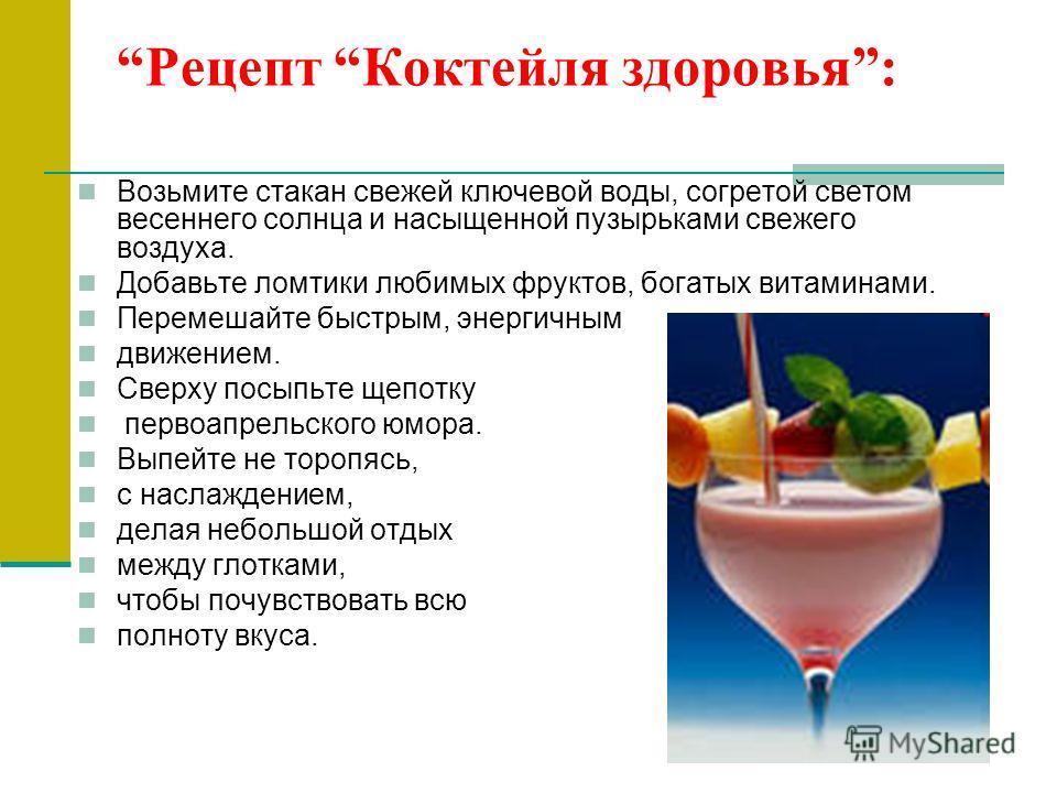 Рецепт Коктейля здоровья: Возьмите стакан свежей ключевой воды, согретой светом весеннего солнца и насыщенной пузырьками свежего воздуха. Добавьте ломтики любимых фруктов, богатых витаминами. Перемешайте быстрым, энергичным движением. Сверху посыпьте