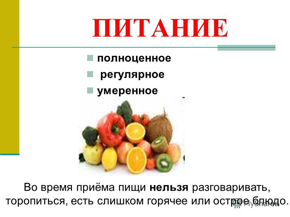 ПИТАНИЕ полноценное регулярное умеренное Во время приёма пищи нельзя разговаривать, торопиться, есть слишком горячее или острое блюдо.
