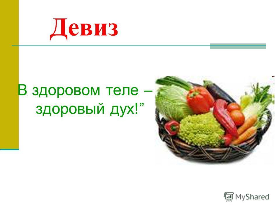 Девиз В здоровом теле – здоровый дух!