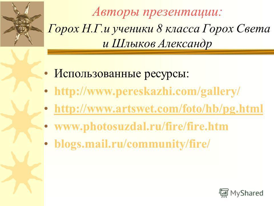 Авторы презентации: Горох Н.Г.и ученики 8 класса Горох Света и Шлыков Александр Использованные ресурсы: http://www.pereskazhi.com/gallery/ http://www.artswet.com/foto/hb/pg.html www.photosuzdal.ru/fire/fire.htm blogs.mail.ru/community/fire/
