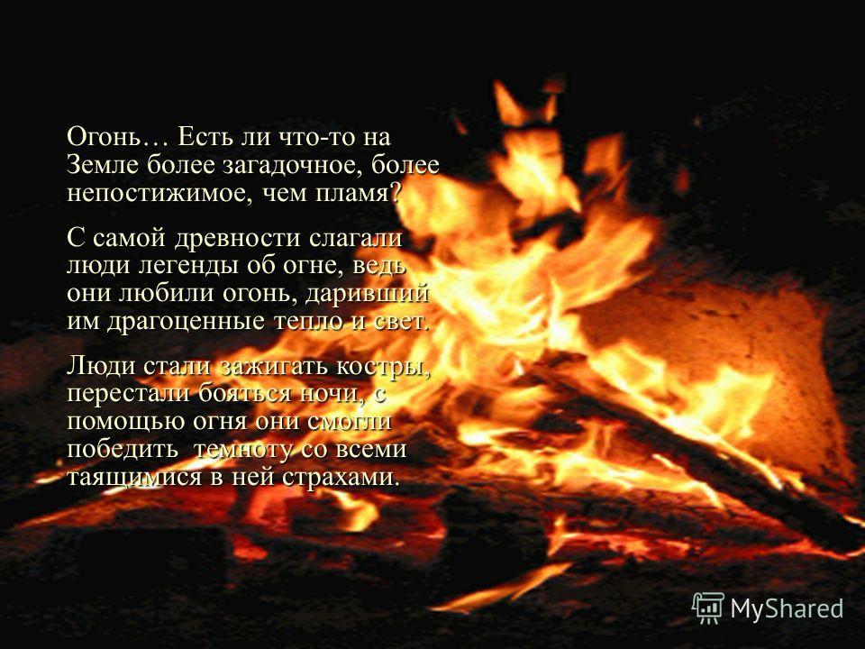 Огонь в древних легендах Огонь… Есть ли что-то на Земле более загадочное, более непостижимое, чем пламя? С самой древности слагали люди легенды об огне, ведь они любили огонь, даривший им драгоценные тепло и свет. Люди стали зажигать костры, перестал
