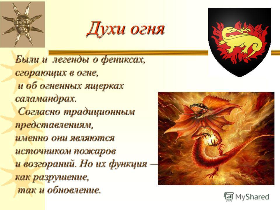 Духи огня Были и легенды о фениксах, сгорающих в огне, и об огненных ящерках саламандрах. и об огненных ящерках саламандрах. Согласно традиционным представлениям, Согласно традиционным представлениям, именно они являются источником пожаров и возгоран