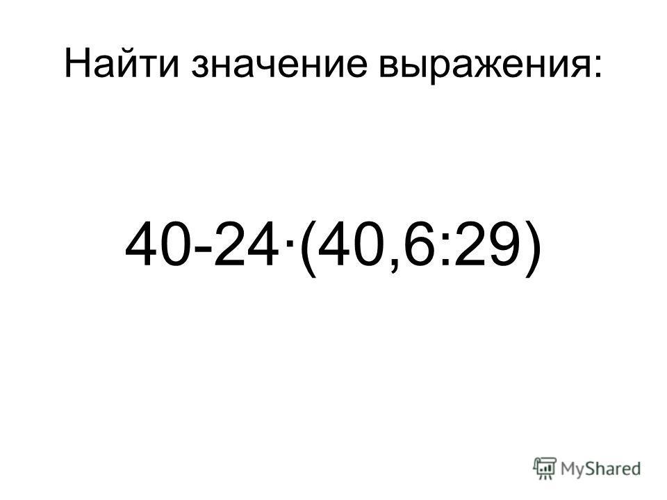 Найти значение выражения: 40-24·(40,6:29)