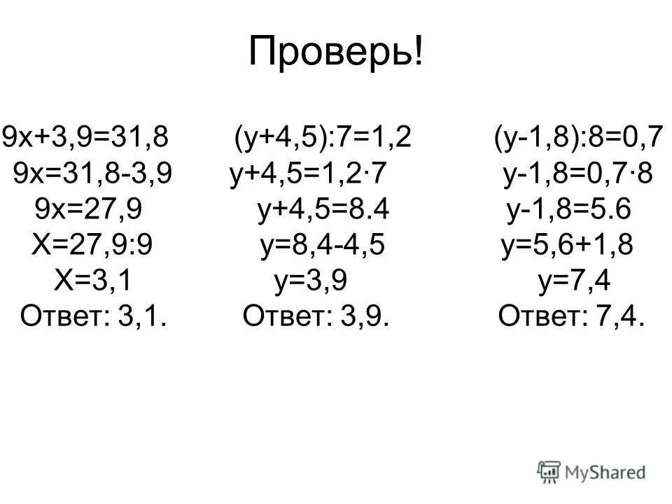 Проверь! 9 х+3,9=31,8 (у+4,5):7=1,2 (у-1,8):8=0,7 9 х=31,8-3,9 у+4,5=1,2·7 у-1,8=0,7·8 9 х=27,9 у+4,5=8.4 у-1,8=5.6 Х=27,9:9 у=8,4-4,5 у=5,6+1,8 Х=3,1 у=3,9 у=7,4 Ответ: 3,1. Ответ: 3,9. Ответ: 7,4.