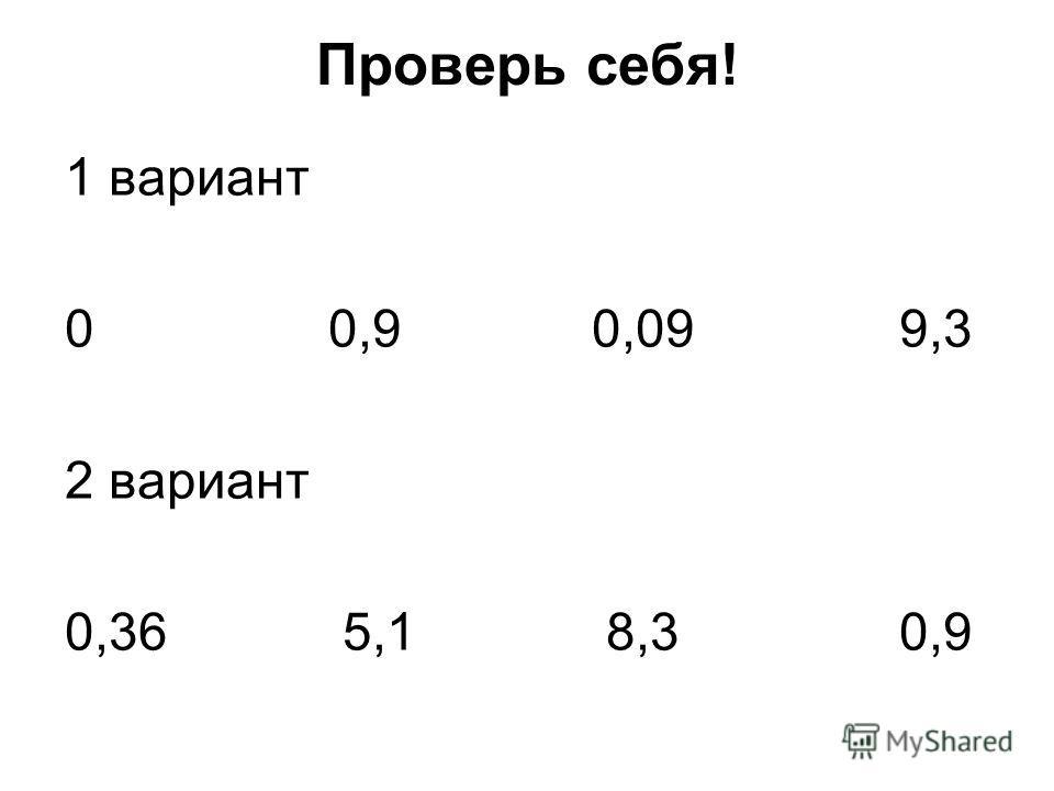 Проверь себя! 1 вариант 0 0,9 0,09 9,3 2 вариант 0,36 5,1 8,3 0,9