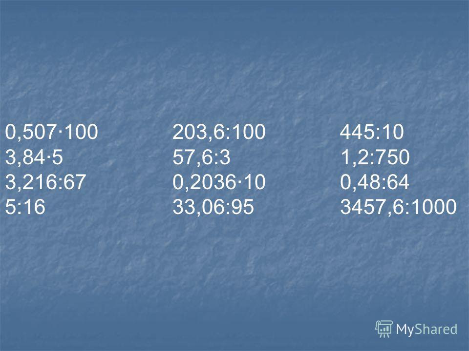 0,507·100 203,6:100 445:10 3,84·5 57,6:3 1,2:750 3,216:67 0,2036·10 0,48:64 5:16 33,06:95 3457,6:1000