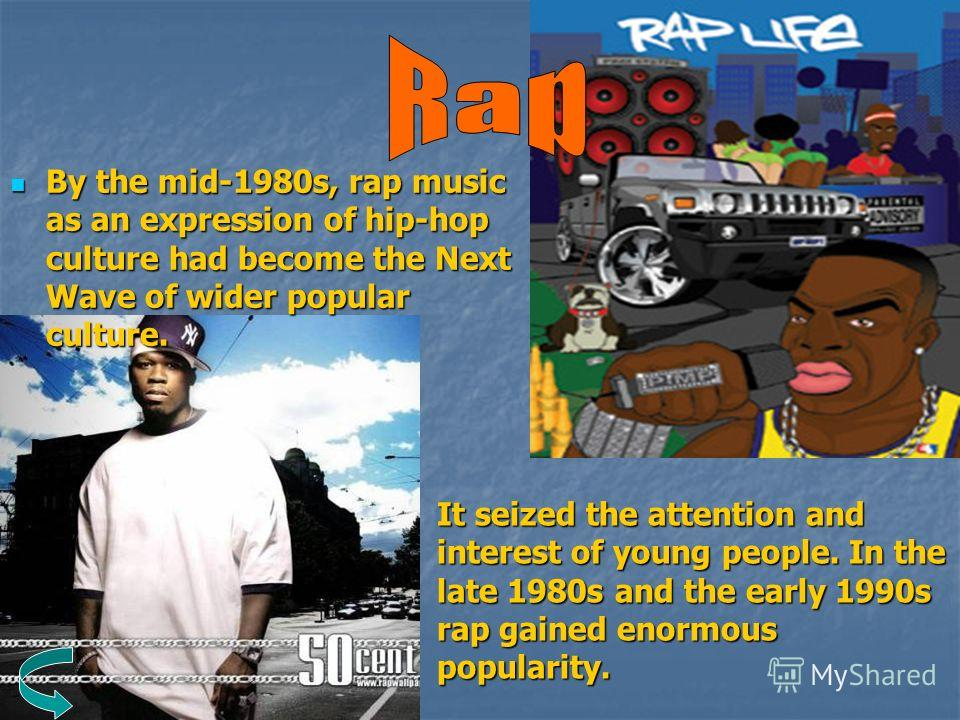By the mid-1980s, rap music as an expression of hip-hop culture had become the Next Wave of wider popular culture. By the mid-1980s, rap music as an expression of hip-hop culture had become the Next Wave of wider popular culture. It seized the attent