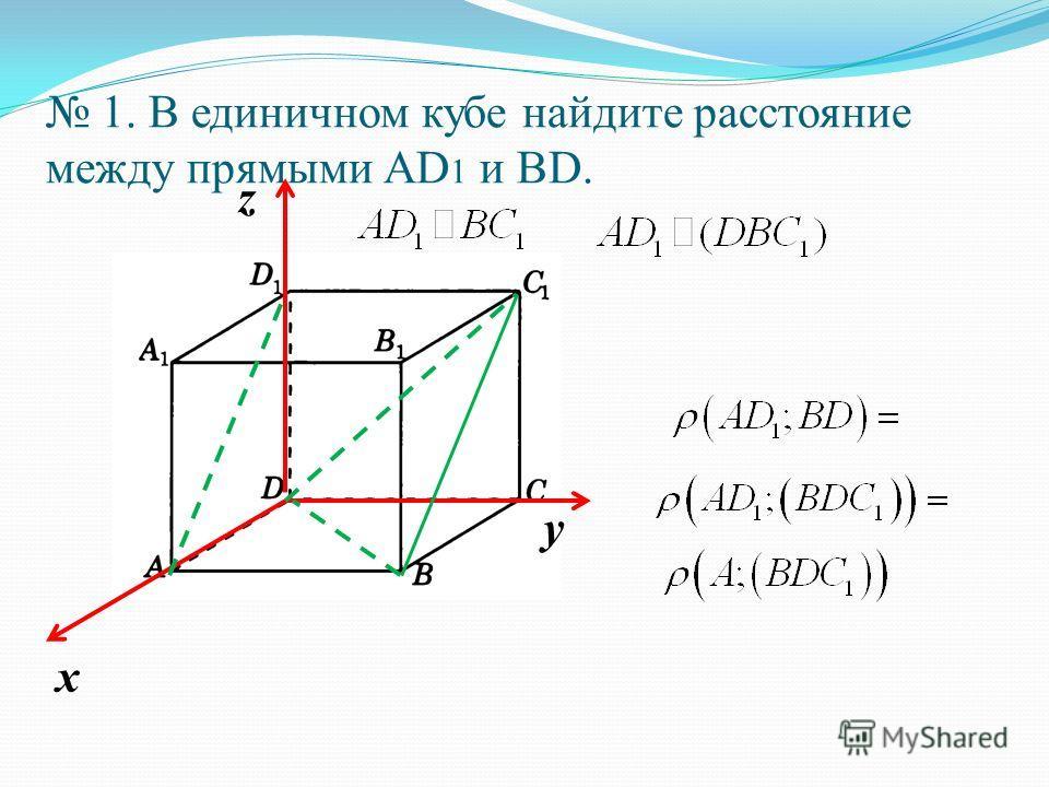1. В единичном кубе найдите расстояние между прямыми АD 1 и ВD. х у z